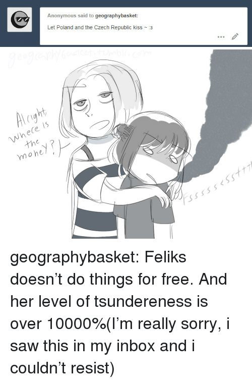Saw, Sorry, and Target: Anonymous said to geographybasket  Let Poland and the Czech Republic kiss ~ 3   right  Whele is  tho  moheyP  ssssseSSt7 geographybasket:  Feliks doesn't do things for free. And her level of tsundereness is over 10000%(I'm really sorry, i saw this in my inbox and i couldn't resist)