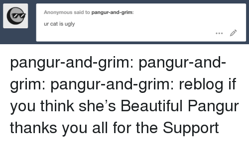 Beautiful, Target, and Tumblr: Anonymous said to pangur-and-grim:  ur cat is ugly pangur-and-grim: pangur-and-grim:  pangur-and-grim:  reblog if you think she's Beautiful  Pangur thanks you all for the Support