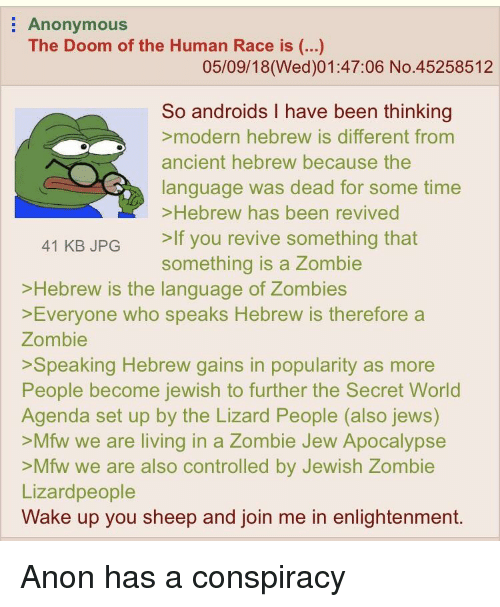 Mfw, Zombies, and Anonymous: Anonymous  The Doom of the Human Race is (...)  05/09/18(Wed)01:47:06 No.45258512  So androids I have been thinking  modern hebrew is different from  ancient hebrew because the  language was dead for some time  >Hebrew has been revived  >If you revive something that  something is a Zombie  41 KB JPG  >Hebrew is the la  >Everyone who speaks Hebrew is therefore a  Zombie  >Speaking Hebrew gains in popularity as more  People become jewish to further the Secret Worlod  Agenda set up by the Lizard People (also jews)  >Mfw we are living in a Zombie Jew Apocalypse  >Mfw we are also controlled by Jewish Zombie  Lizardpeople  Wake up you sheep and join me in enlightenment.  nguage of Zombies
