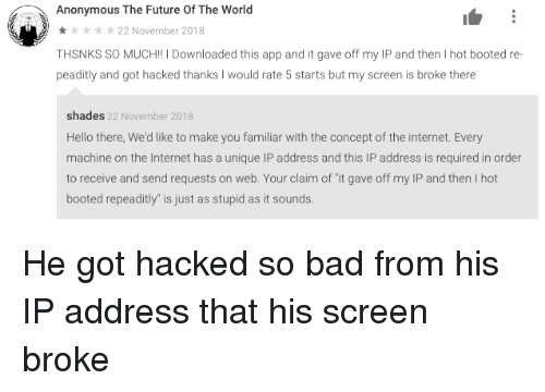"Bad, Future, and Hello: Anonymous The Future Of The World  22 November 2018  THSNKS SO MUCH!! I Downloaded this app and it gave off my IP and then I hot booted re-  peaditly and got hacked thanks I would rate 5 starts but my screen is broke there  shades 22 November 2018  Hello there, We'd like to make you familiar with the concept of the internet. Every  machine on the Internet has a unique IP address and this IP address is required in order  to receive and send requests on web. Your claim of ""it gave off my IP and then I hot  booted repeaditly"" is just as stupid as it sounds He got hacked so bad from his IP address that his screen broke"