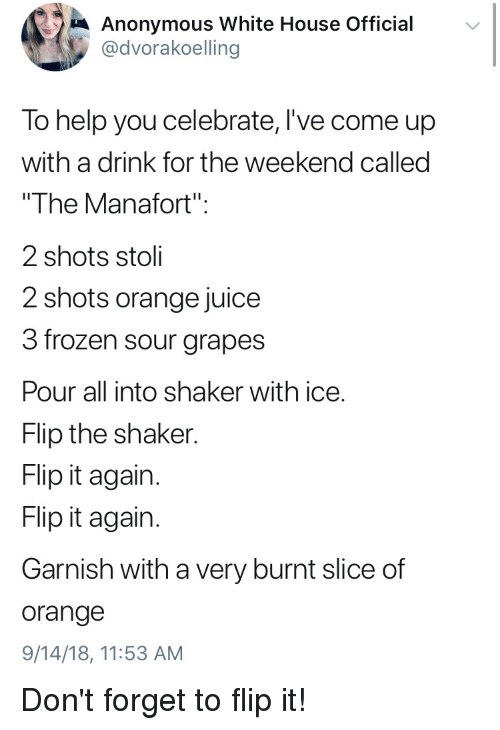 """Frozen, Juice, and Politics: Anonymous White House Official  @dvorakoelling  To help you celebrate, lI've come up  with a drink for the weekend called  The Manafort""""  2 shots stoli  2 shots orange juice  3 frozen sour grapes  Pour all into shaker with ice.  Flip the shaker  Flip it again  Flip it agairn  Garnish with a very burnt slice of  orange  9/14/18, 11:53 AM Don't forget to flip it!"""