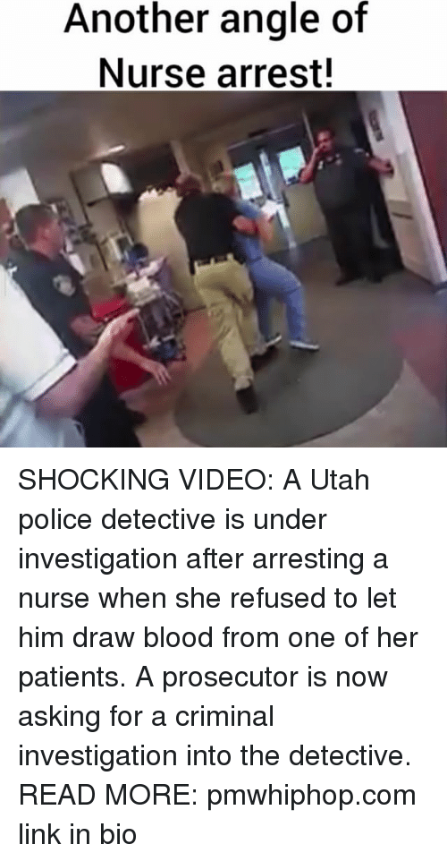 Bloods, Memes, and Police: Another angle of  Nurse arrest! SHOCKING VIDEO: A Utah police detective is under investigation after arresting a nurse when she refused to let him draw blood from one of her patients. A prosecutor is now asking for a criminal investigation into the detective. READ MORE: pmwhiphop.com link in bio