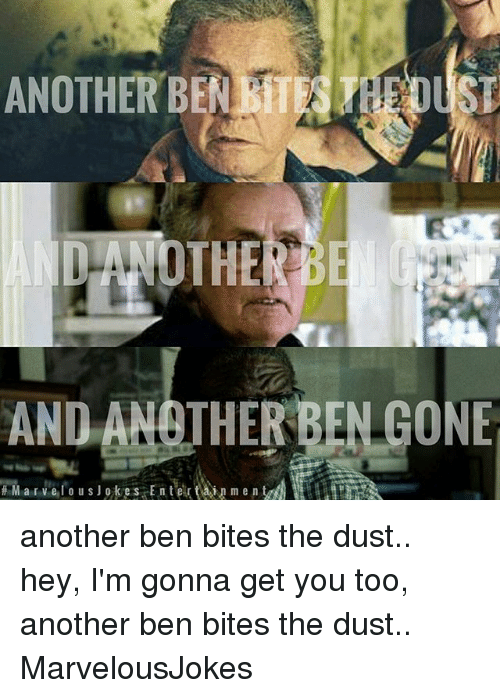 Memes, 🤖, and Another: ANOTHER  BEN rhEOUST  AND ANOTHER BEN GONE  M a r lo u s J o k e s E n t er t A i n m e n  trt  vel another ben bites the dust.. hey, I'm gonna get you too, another ben bites the dust.. MarvelousJokes