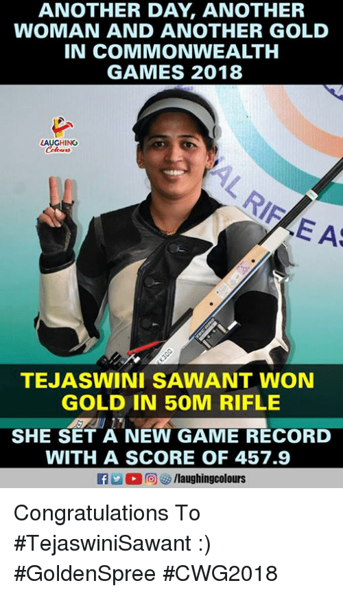 Congratulations, Game, and Games: ANOTHER DAY, ANOTHER  WOMAN AND ANOTHER GOLD  IN COMMONWEALTH  GAMES 2018  LAUGHINC  E AS  TEJASWINI SAWANT WON  GOLD IN 50M RIFLE  SHE SET A NEW GAME RECORD  WITH A SCORE OF 457.9  f/laughingcolours Congratulations To #TejaswiniSawant :) #GoldenSpree #CWG2018