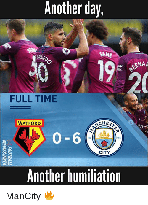 Memes, Time, and 🤖: Another day,  GUERO  SANE  BERNA  IRE  20  FULL TIME  WATFORD  CHEST  0-6  8  94  CITY  Another humiliation ManCity 🔥