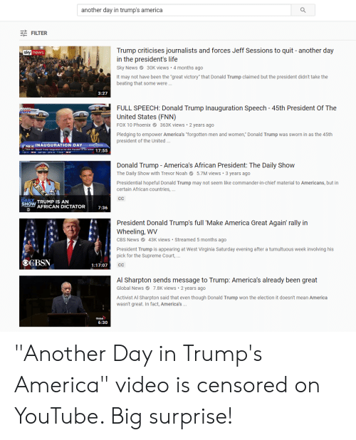 """Al Sharpton, America, and Donald Trump: another day in trump's america  FILTER  Trump criticises journalists and forces Jeff Sessions to quit- another day  in the president's life  Sky News30K views 4 months ago  It may not have been the """"great victory"""" that Donald Trump claimed but the president didn't take the  beating that some were.  news  3:27  FULL SPEECH: Donald Trump Inauguration Speech 45th President Of The  United States (FNN)  FOX 10 Phoenix 363K views 2 years ago  Pledging to empower America's """"forgotten men and women,"""" Donald Trump was sworn in as the 45th  president of the United  FOX10 INAUGURATION DAY  Dnald trunp inaupuiared as me 4h Presiaent ed 17:55  Donald Trump - America's African President: The Daily Show  The Daily Show with Trevor Noah5.7M views 3 years ago  Presidential hopeful Donald Trump may not seem like commander-in-chief material to Americans, but in  certain African countries.,...  SHOW TRUMP IS AN  FRICAN DICTATOR  7:36  President Donald Trump's full 'Make America Great Again' rally in  Wheeling,  CBS News43K views Streamed 5 months ago  President Trump is appearing at West Virginia Saturday evening after a tumultuous week involving his  pick for the Supreme Court,..  OCBSN  1:17:07  Al Sharpton sends message to Trump: America's already been great  Global Nes7.8K views 2 years ago  Activist Al Sharpton said that even though Donald Trump won the election it doesn't mean America  wasn't great. In fact, America's  6:30 """"Another Day in Trump's America"""" video is censored on YouTube. Big surprise!"""