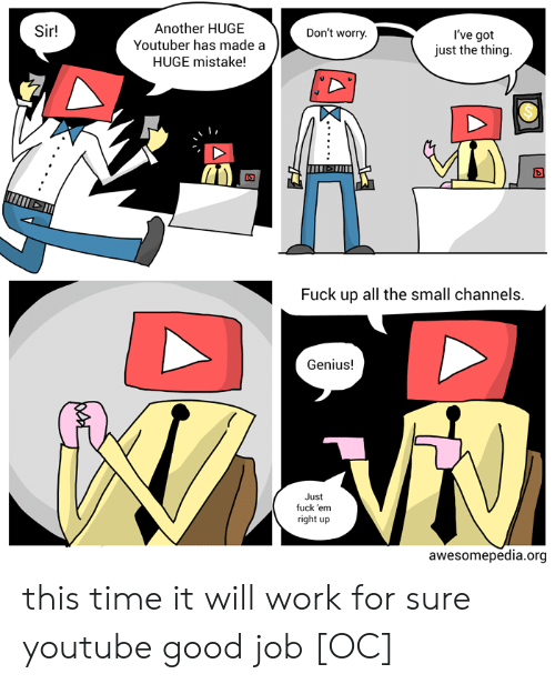 youtube.com, Work, and Fuck: Another HUGE  Youtuber has made a  HUGE mistake!  Sir!  Don't worry.  I've got  just the thing.  Fuck up all the small channels  Genius!  Just  fuck 'em  right up  awesomepedia.org this time it will work for sure youtube good job [OC]