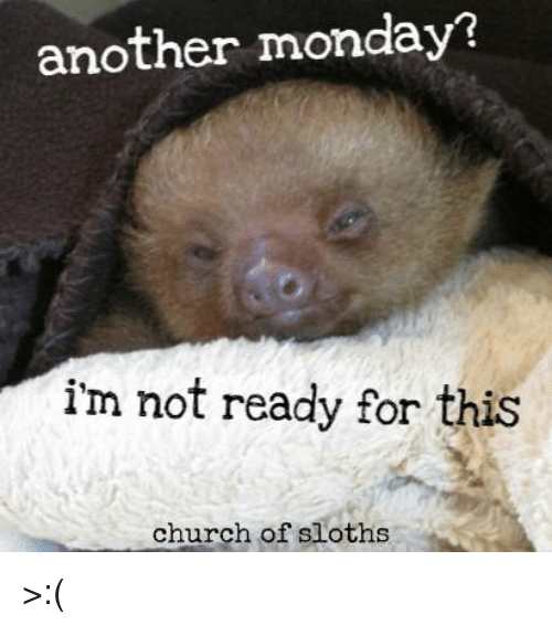 another monday i m not ready for this church of sloths church
