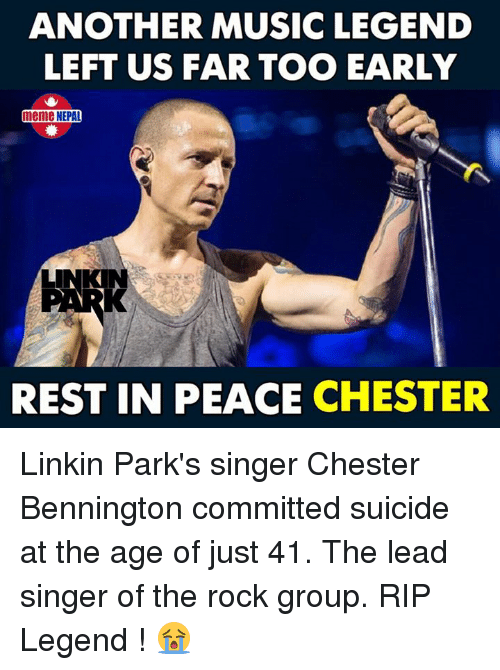 Meme, Music, and The Rock: ANOTHER MUSIC LEGEND  LEFT US FAR TOO EARLY  meme NEPAL  REST IN PEACE CHESTER Linkin Park's singer Chester Bennington committed suicide at the age of just 41.  The lead singer of the rock group. RIP Legend ! 😭