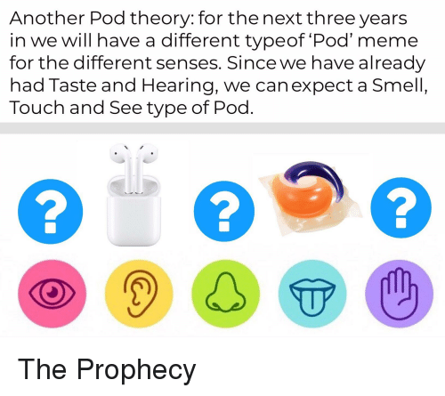 Meme, Smell, and Dank Memes: Another Pod theory: for the next three years  in we will have a different typeof Pod' meme  for the different senses. Since we have already  had Taste and Hearing, we can expect a Smell,  Touch and See type of Pod  2  ODSTO