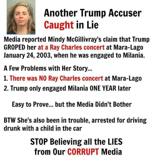 Driving, Memes, and Drive: Another Trump Accuser  Caught  in Lie  Media reported Mindy McGillivray's claim that Trump  GROPED her at a Ray Charles concert  at Mara-Lago  January 24, 2003, when he was engaged to Milania.  A Few Problems with Her Story...  1. There was NO Ray Charles concert  at Mara-Lago  2. Trump only engaged Milania ONE YEAR later  Easy to Prove... but the Media Didn't Bother  BTW She's also been in trouble, arrested for driving  drunk with a child in the car  STOP Believing all the LIES  from Our CORRUPT  Media
