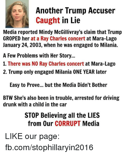 Driving, Memes, and Drive: Another Trump Accuser  Caught  in Lie  Media reported Mindy McGillivray's claim that Trump  GROPED her at a Ray Charles concert at Mara-Lago  January 24, 2003, when he was engaged to Milania.  A Few Problems with Her Story...  1. There was NO Ray Charles concert  at Mara-Lago  2. Trump only engaged Milania ONE YEAR later  Easy to Prove... but the Media Didn't Bother  BTW She's also been in trouble, arrested for driving  drunk with a child in the car  STOP Believing all the LIES  from Our CORRUPT  Media LIKE our page: fb.com/stophillaryin2016