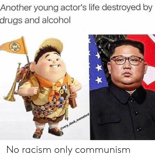Dank, Drugs, and Life: Another young actor's life destroyed by  drugs and alcohol  @very dank memelord No racism only communism