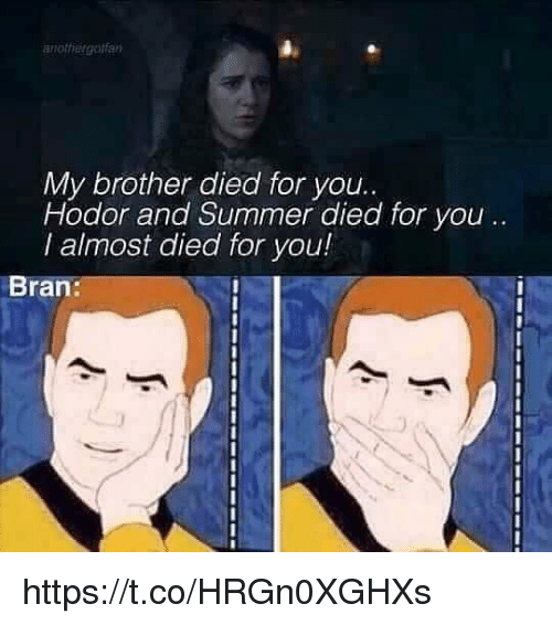 Summer, Bran, and Hodor: anottlergotfan  My brother died for you.  Hodor and Summer died for you .  I almost died for you!  8  Bran: https://t.co/HRGn0XGHXs