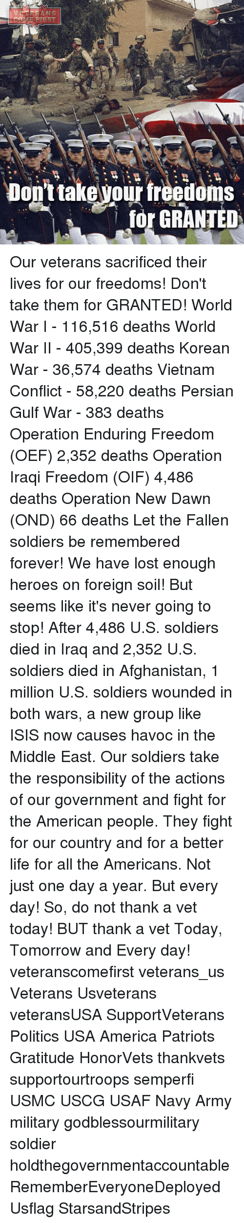 America, Isis, and Life: ANS  TER  OME RTRST  Don't take your freedoms  for GRANTED Our veterans sacrificed their lives for our freedoms! Don't take them for GRANTED! World War I - 116,516 deaths World War II - 405,399 deaths Korean War - 36,574 deaths Vietnam Conflict - 58,220 deaths Persian Gulf War - 383 deaths Operation Enduring Freedom (OEF) 2,352 deaths Operation Iraqi Freedom (OIF) 4,486 deaths Operation New Dawn (OND) 66 deaths Let the Fallen soldiers be remembered forever! We have lost enough heroes on foreign soil! But seems like it's never going to stop! After 4,486 U.S. soldiers died in Iraq and 2,352 U.S. soldiers died in Afghanistan, 1 million U.S. soldiers wounded in both wars, a new group like ISIS now causes havoc in the Middle East. Our soldiers take the responsibility of the actions of our government and fight for the American people. They fight for our country and for a better life for all the Americans. Not just one day a year. But every day! So, do not thank a vet today! BUT thank a vet Today, Tomorrow and Every day! veteranscomefirst veterans_us Veterans Usveterans veteransUSA SupportVeterans Politics USA America Patriots Gratitude HonorVets thankvets supportourtroops semperfi USMC USCG USAF Navy Army military godblessourmilitary soldier holdthegovernmentaccountable RememberEveryoneDeployed Usflag StarsandStripes