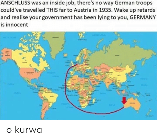 Germany, Inside Job, and Austria: ANSCHLUSS was an inside job, there's no way German troops  could've travelled THIS far to Austria in 1935. Wake up retards  and realise your government has been lying to you, GERMANY  is innocent o kurwa