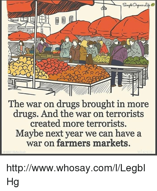 Memes, Marketable, and 🤖: ANSER  The war on drugs brought in more  drugs. And the war on terrorists  created more terrorists.  Maybe next year we can have a  war on farmers markets. http://www.whosay.com/l/LegbIHg