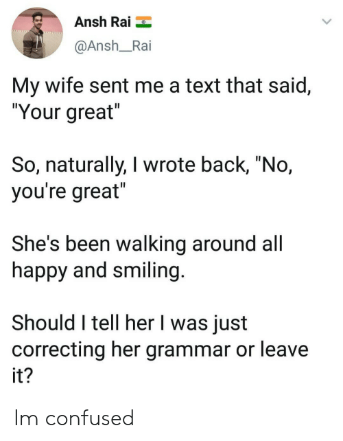 """Confused, Happy, and Text: Ansh Rai  @Ansh_Rai  My wife sent me a text that said,  """"Your great  So, naturally, I wrote back, """"No,  you're great  She's been walking around all  happy and smiling  Should I tell her I was just  correcting her grammar or leave  it Im confused"""