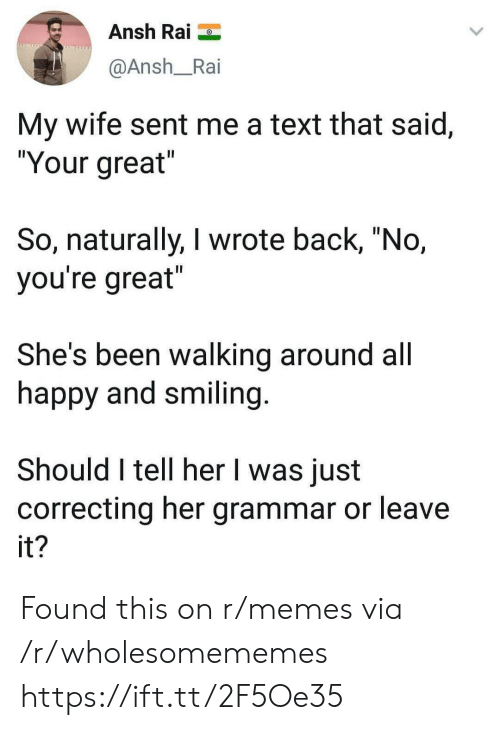 "Memes, Happy, and Text: Ansh Rai  @Ansh_Rai  My wife sent me a text that said,  ""Your great  So, naturally, I wrote back, ""No,  you're great  She's been walking around all  happy and smiling  Should I tell her I was just  correcting her grammar or leave  it Found this on r/memes via /r/wholesomememes https://ift.tt/2F5Oe35"