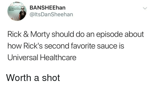 Time, Sauce, and How: ANSHEEhan  @ltsDanSheehan  of all time  Rick & Morty should do an episode about  how Rick's second favorite sauce is  Universal Healthcare Worth a shot