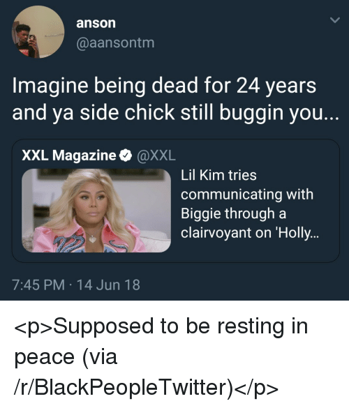 Blackpeopletwitter, Lil Kim, and Side Chick: anson  @aansontm  Imagine being dead for 24 years  and ya side chick still buggin you.  XXL Magazine & @XXL  Lil Kim tries  communicating with  Biggie through a  clairvoyant on 'Holly  7:45 PM 14 Jun 18 <p>Supposed to be resting in peace (via /r/BlackPeopleTwitter)</p>