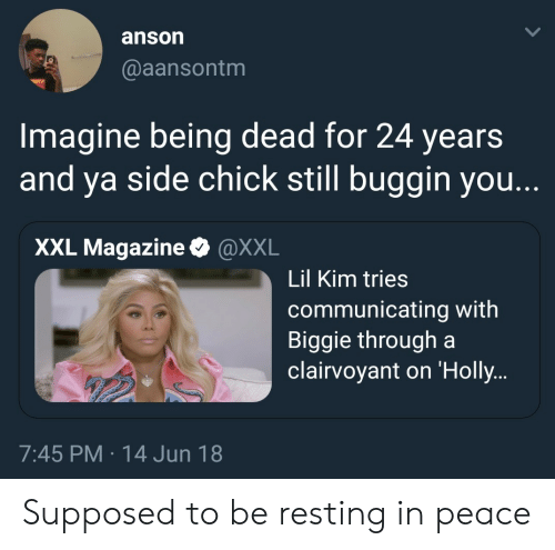 Lil Kim, Side Chick, and Peace: anson  @aansontm  Imagine being dead for 24 years  and ya side chick still buggin you.  XXL Magazine & @XXL  Lil Kim tries  communicating with  Biggie through a  clairvoyant on 'Holly  7:45 PM 14 Jun 18 Supposed to be resting in peace