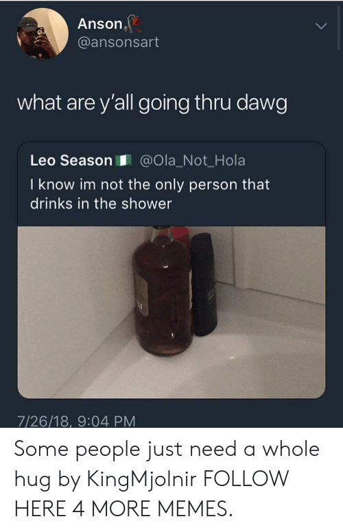 Dank, Memes, and Shower: Anson  @ansonsart  what are y'all going thru dawg  Leo Season@Ola_Not_Hola  I know im not the only person that  drinks in the shower  7/26/18, 9:04 PM Some people just need a whole hug by KingMjolnir FOLLOW HERE 4 MORE MEMES.