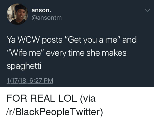 """Blackpeopletwitter, Lol, and Wcw: anson  @ansontm  Ya WCW posts """"Get you a me"""" and  """"Wife me"""" every time she makes  spaghetti  1/17/18,6:27 PM <p>FOR REAL LOL (via /r/BlackPeopleTwitter)</p>"""