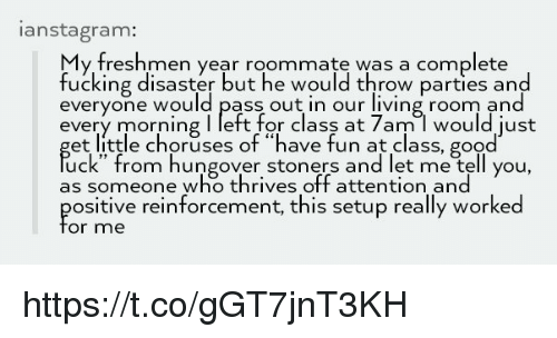 """Fucking, Memes, and Roommate: anstagram:  y freshmen year roommate was a complete  fucking disaster but he would throw parties and  everyone would pass out in our living room and  every morning I left for class at 7am l would just  et little choruses of """"have fun at class, good  uck"""" from hungover stoners and let me tell you,  as someone who thrives off attention and  ositive reinforcement, this setup really worked  or me https://t.co/gGT7jnT3KH"""