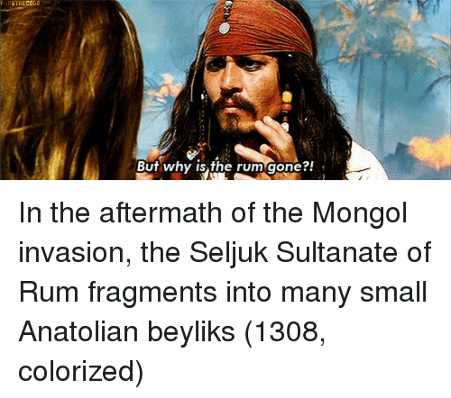 Mongol, Rum, and Invasion: ANSTHECODE  BUT why is the rum gonet In the aftermath of the Mongol invasion, the Seljuk Sultanate of Rum fragments into many small Anatolian beyliks (1308, colorized)
