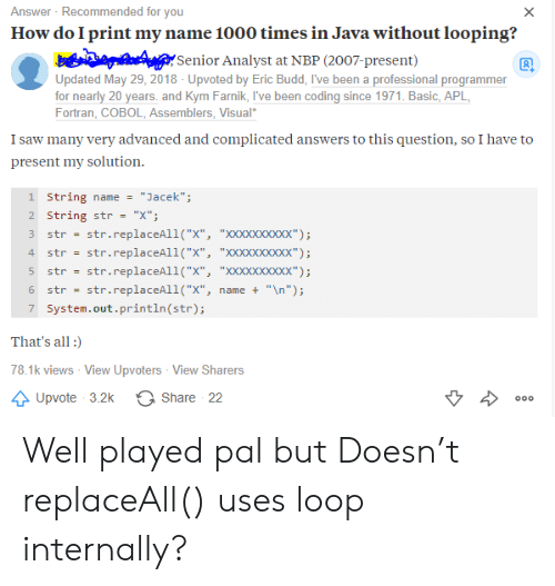 """Saw, Java, and Been: Answer Recommended for you  How do I print my name 1000 times in Java without looping?  X  Senior Analyst at NBP (2007-present)  Updated May 29, 2018 - Upvoted by Eric Budd, I've been a professional programmer  for nearly 20 years. and Kym Farnik, I've been coding since 1971. Basic, APL  Fortran, COBOL, Assemblers, Visual  I saw many very advanced and complicated answers to this question, so I have to  present my solution  1 String name  """"Jacek"""";  2 String str  """"X""""  str.replaceAll(""""X"""", """"XXxXxxxxxx"""")  str.replaceAll(""""X"""", """"XXxXxxxxxx"""")  str  4  str  str.replaceAll(""""X"""", """"XXXXxxxxx"""");  str  str.replaceAll(""""x"""",  """"\n"""");  6  str  name +  7 System.out.println (str);  That's all  78.1k views - View Upvoters View Sharers  Share 22  Upvote 3.2k  000 Well played pal but Doesn't replaceAll() uses loop internally?"""
