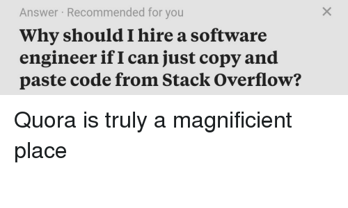 Software, Answer, and Code: Answer Recommended for you  Why should I hire a software  engineer if I can just copy and  paste code from Stack Overflow? Quora is truly a magnificient place