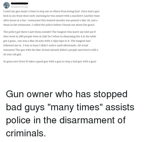 """Bad, Bailey Jay, and Guns: Answered 5m ago  I used my gun many a time to stop me or others from being hurt. Once had a guy  kick in my front door early morning he was armed with a machete! Another time  after hours at a bar / restaurant this wanted murder was passed a Mac 10, and a  9mm in the restaurant. I called the police before I found out about the guns!  The police got there I met them outside! The Sargent who knew me told me if  they went in 200 people were at risk! So I when in disarming the 4 at the table  got 6 guns, one was a Mac 10 auto with 3 clips tape to it. The Sargent had  followed me in, I was so busy I didn't notice until afterwards. All 4 had  warrants! The guy with the Mac 10 had already killed 2 people and tried to kill a  10 year old girl.  So guns save lives! It takes a good guy with a gun to stop a bad guy with a gun! Gun owner who has stopped bad guys """"many times"""" assists police in the disarmament of criminals."""