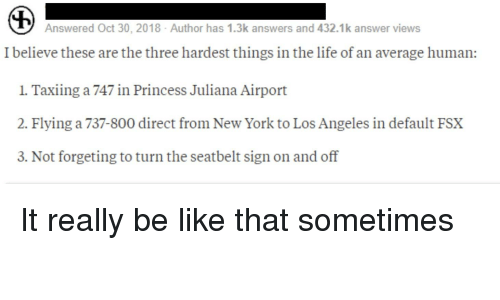 Be Like, Life, and New York: Answered Oct 30, 2018 Author has 1.3k answers and 432.1k answer views  I believe these are the three hardest things in the life of an average human:  1 Taxiing a 747 in Princess Juliana Airport  2. Flying a 737-800 direct from New York to Los Angeles in default FSX  3. Not forgeting to turn the seatbelt sign on and off