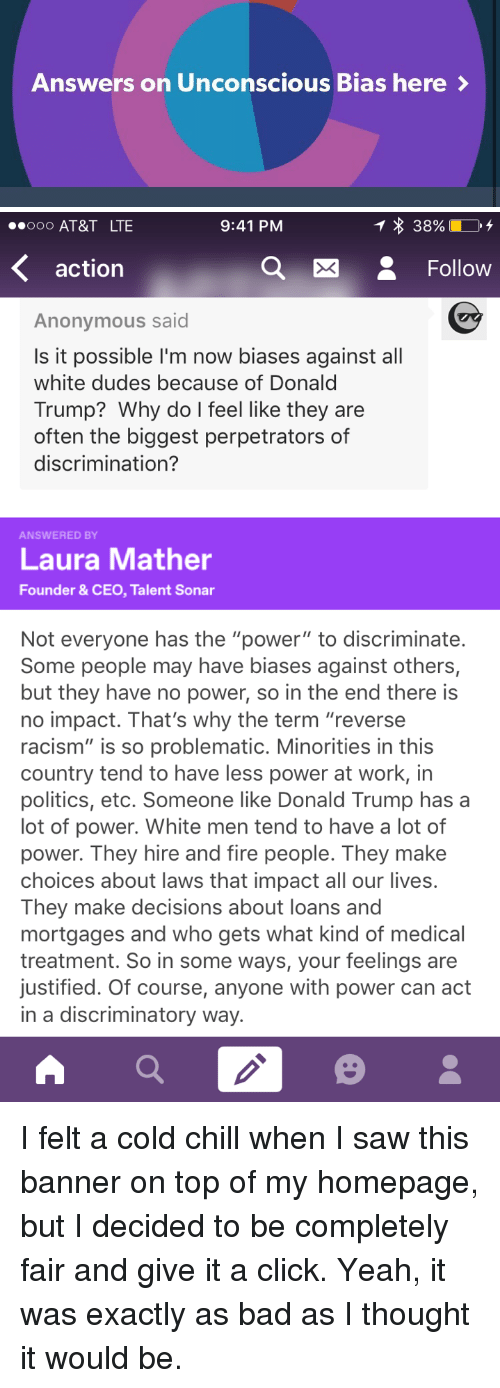 """Bad, Chill, and Click: Answers on Unconscious Bias here>   ooO AT&T LTE  9:41 PM  action  e Follow  Anonymous said  Is it possible I'm now biases against all  white dudes because of Donald  Trump? Why do l feel like they are  often the biggest perpetrators of  discrimination?  ANSWERED BY  Laura Mather  Founder & CEO, Talent Sonar  Not everyone has the """"power"""" to discriminate  Some people may have biases against others,  but they have no power, so in the end there is  no impact. That's why the term """"reverse  racism"""" is so problematic. Minorities in this  country tend to have less power at work, in  politics, etc. Someone like Donald Trump has a  lot of power. White men tend to have a lot of  power. They hire and fire people. They make  choices about laws that impact all our lives.  They make decisions about loans and  mortgages and who gets what kind of medical  treatment. So in some ways, your feelings are  justified. Of course, anyone with power can adt  in a discriminatory way. <p>I felt a cold chill when I saw this banner on top of my homepage, but I decided to be completely fair and give it a click. Yeah, it was exactly as bad as I thought it would be.</p>"""