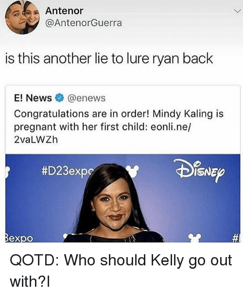 Memes, News, and Pregnant: Antenor  @AntenorGuerra  is this another lie to lure ryan back  E! News@enews  Congratulations are in order! Mindy Kaling is  pregnant with her first child: eonli.ne,/  2vaLWZh  #D23exPC  ISNE  Bexpo QOTD: Who should Kelly go out with?I