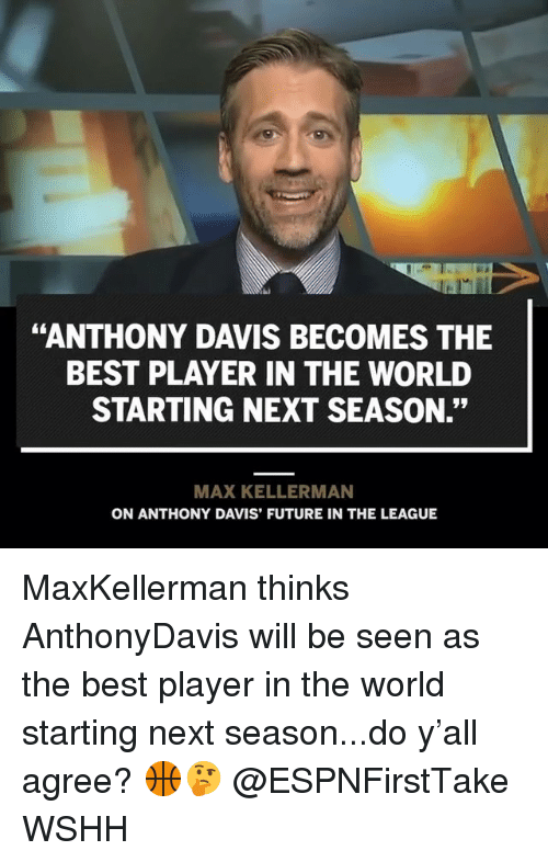 "Future, Memes, and Wshh: ""ANTHONY DAVIS BECOMES THE  BEST PLAYER IN THE WORLD  STARTING NEXT SEASON.""  MAX KELLERMAN  ON ANTHONY DAVIS' FUTURE IN THE LEAGUE MaxKellerman thinks AnthonyDavis will be seen as the best player in the world starting next season...do y'all agree? 🏀🤔 @ESPNFirstTake WSHH"