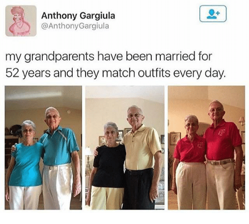 Dank, Match, and Been: Anthony Gargiula  @Anthony Gargiula  my grandparents have been married for  52 years and they match outfits every day.
