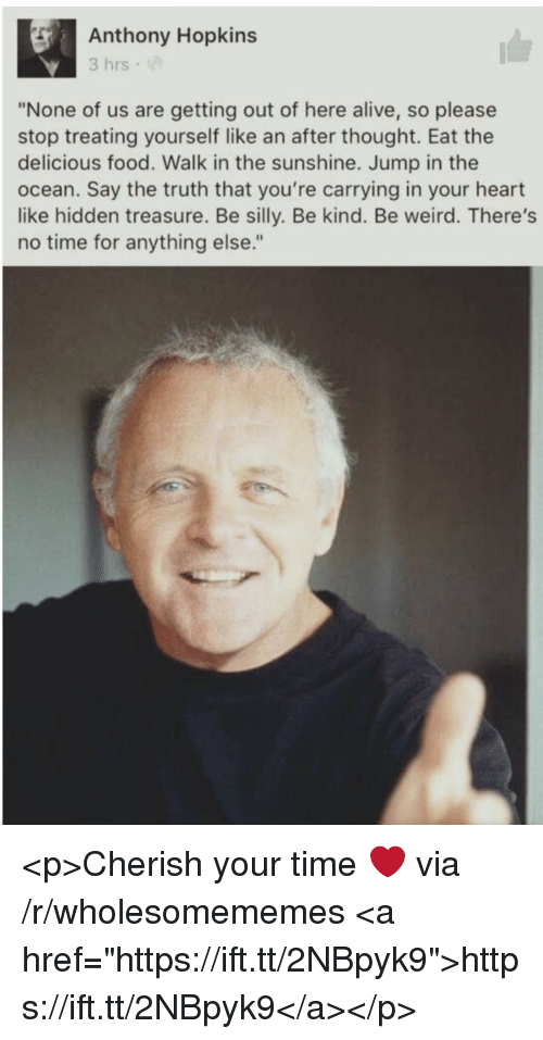"""Alive, Anthony Hopkins, and Food: Anthony Hopkins  3 hrs  """"None of us are getting out of here alive, so please  stop treating yourself like an after thought. Eat the  delicious food. Walk in the sunshine. Jump in the  ocean. Say the truth that you're carrying in your heart  like hidden treasure. Be silly. Be kind. Be weird. There's  no time for anything else."""" <p>Cherish your time ❤️ via /r/wholesomememes <a href=""""https://ift.tt/2NBpyk9"""">https://ift.tt/2NBpyk9</a></p>"""