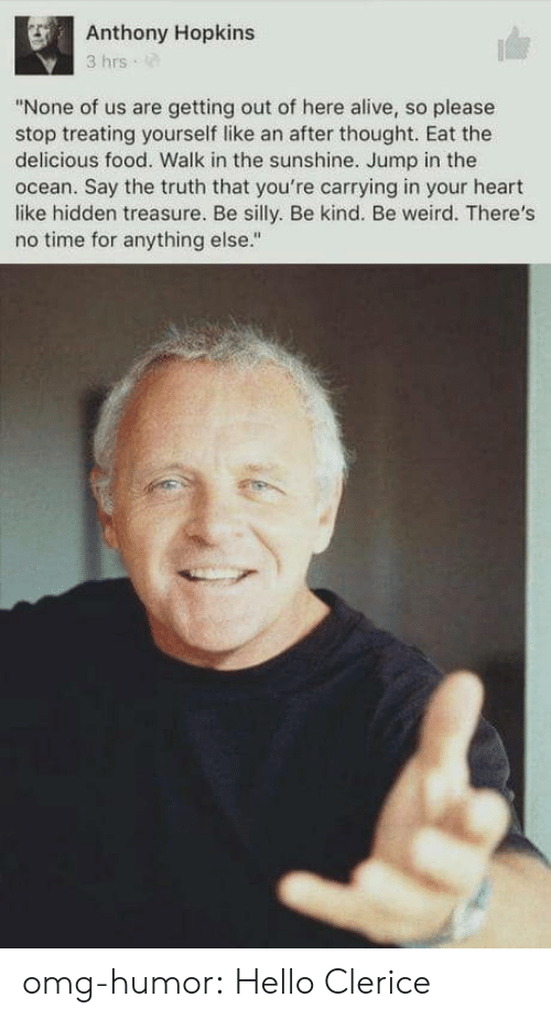 "Alive, Anthony Hopkins, and Food: Anthony Hopkins  3 hrs  ""None of us are getting out of here alive, so please  stop treating yourself like an after thought. Eat the  delicious food. Walk in the sunshine. Jump in the  ocean. Say the truth that you're carrying in your heart  like hidden treasure. Be silly. Be kind. Be weird. There's  no time for anything else."" omg-humor:  Hello Clerice"