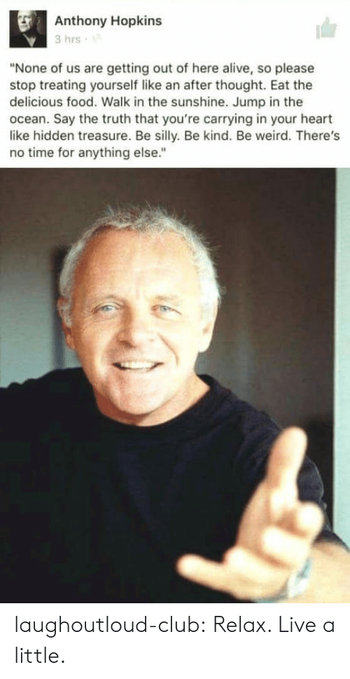 """Alive, Anthony Hopkins, and Club: Anthony Hopkins  3 hrs  """"None of us are getting out of here alive, so please  stop treating yourself like an after thought. Eat the  delicious food. Walk in the sunshine. Jump in the  ocean. Say the truth that you're carrying in your heart  like hidden treasure. Be silly. Be kind. Be weird. There's  no time for anything else."""" laughoutloud-club:  Relax. Live a little."""