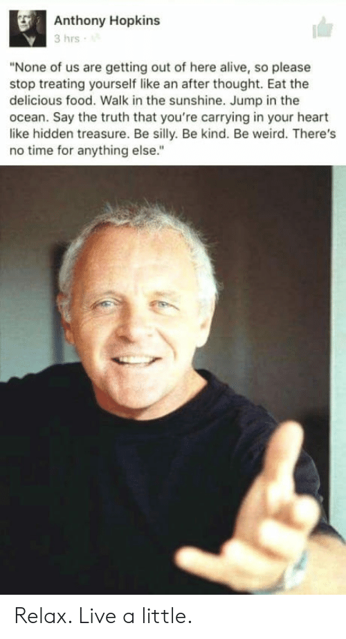 """Alive, Anthony Hopkins, and Food: Anthony Hopkins  3 hrs  """"None of us are getting out of here alive, so please  stop treating yourself like an after thought. Eat the  delicious food. Walk in the sunshine. Jump in the  ocean. Say the truth that you're carrying in your heart  like hidden treasure. Be silly. Be kind. Be weird. There's  no time for anything else."""" Relax. Live a little."""