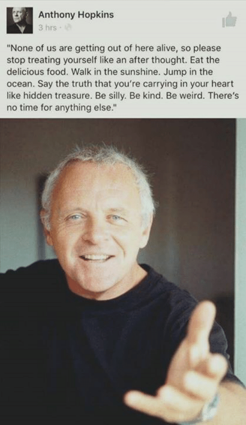 "Alive, Anthony Hopkins, and Food: Anthony Hopkins  3 hrs  ""None of us are getting out of here alive, so please  stop treating yourself like an after thought. Eat the  delicious food. Walk in the sunshine. Jump in the  ocean. Say the truth that you're carrying in your heart  like hidden treasure. Be silly. Be kind. Be weird. There's  no time for anything else."""