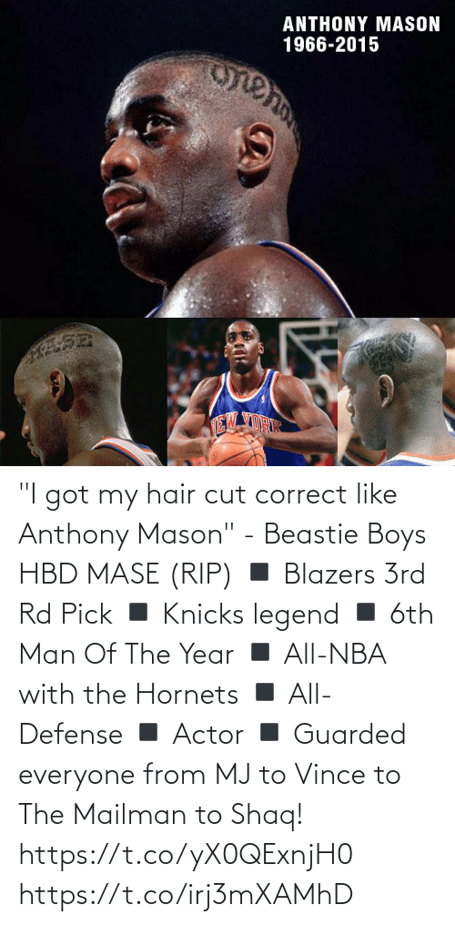 """New York Knicks, Memes, and Nba: ANTHONY MASON  1966-2015  TE """"I got my hair cut correct like Anthony Mason"""" - Beastie Boys  HBD MASE (RIP) ◾️ Blazers 3rd Rd Pick ◾️ Knicks legend ◾️ 6th Man Of The Year ◾️ All-NBA with the Hornets  ◾️ All-Defense ◾️ Actor ◾️ Guarded everyone from MJ to Vince to The Mailman to Shaq!  https://t.co/yX0QExnjH0 https://t.co/irj3mXAMhD"""