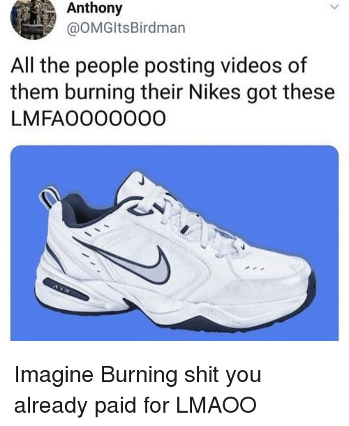 Funny, Shit, and Videos: Anthony  @OMGItsBirdman  All the people posting videos of  them burning their Nikes got these  LMFAOO00000 Imagine Burning shit you already paid for LMAOO