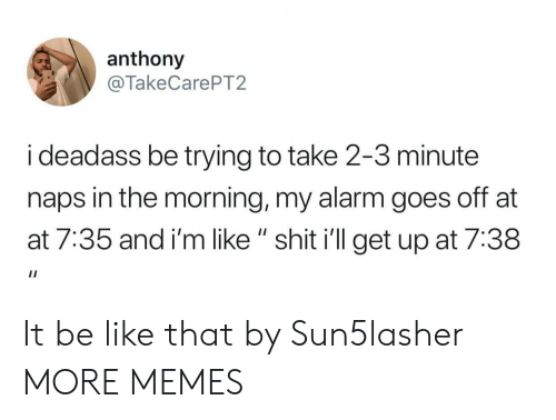 "At-At, Be Like, and Dank: anthony  @TakeCarePT2  i deadass be trying to take 2-3 minute  naps in the morning, my alarm goes off at  at 7:35 and i'm like "" shit i'll get up at 7:38 It be like that by Sun5lasher MORE MEMES"