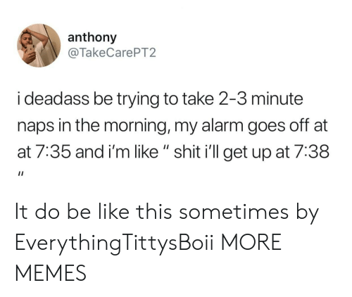 """At-At, Be Like, and Dank: anthony  @TakeCarePT2  i deadass be trying to take 2-3 minute  naps in the morning, my alarm goes off at  at 7:35 and i'm like """" shit i'll get up at 7:38 It do be like this sometimes by EverythingTittysBoii MORE MEMES"""