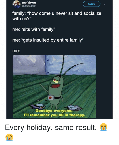 """Family, Memes, and Never: anthony  xforcades2  Follow  family: """"how come u never sit and socialize  with us?""""  me: *sits with family""""  me: """"gets insulted by entire family*  me:  Goodbye everyone.  I'll remember you all in therapy. Every holiday, same result. 😭😭"""