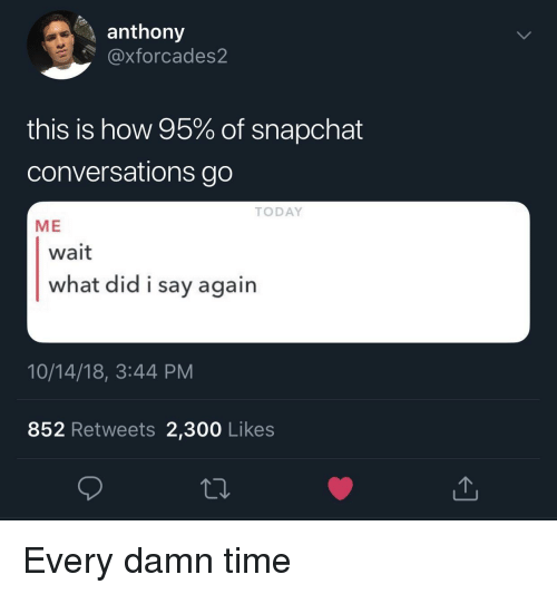 Snapchat, Time, and Today: anthony  @xforcades2  this is how 95% of snapchat  conversations go  TODAY  ME  wait  what did i say agairn  10/14/18, 3:44 PM  852 Retweets 2,300 Likes Every damn time