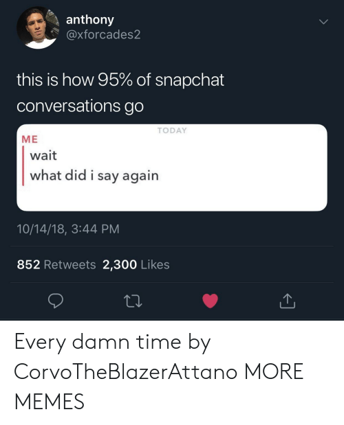 Dank, Memes, and Snapchat: anthony  @xforcades2  this is how 95% of snapchat  conversations go  TODAY  ME  wait  what did i say agairn  10/14/18, 3:44 PM  852 Retweets 2,300 Likes Every damn time by CorvoTheBlazerAttano MORE MEMES